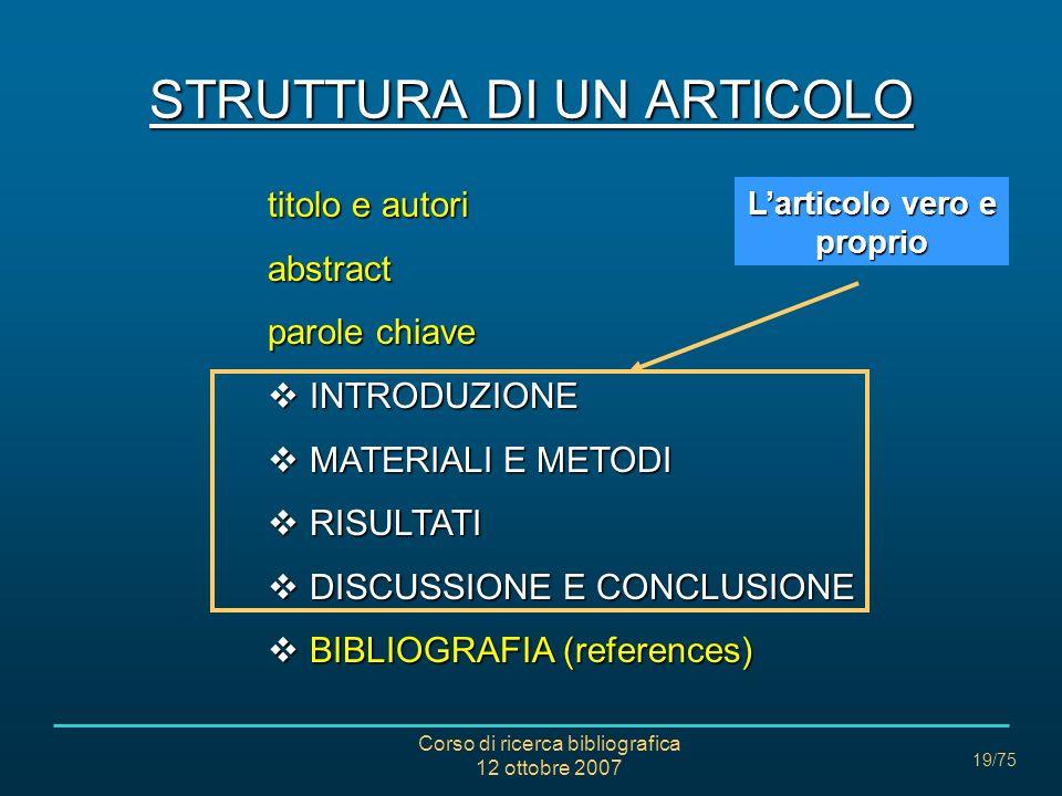 Corso di ricerca bibliografica 12 ottobre 2007 19/75 STRUTTURA DI UN ARTICOLO titolo e autori abstract parole chiave INTRODUZIONE INTRODUZIONE MATERIALI E METODI MATERIALI E METODI RISULTATI RISULTATI DISCUSSIONE E CONCLUSIONE DISCUSSIONE E CONCLUSIONE BIBLIOGRAFIA (references) BIBLIOGRAFIA (references) Larticolo vero e proprio