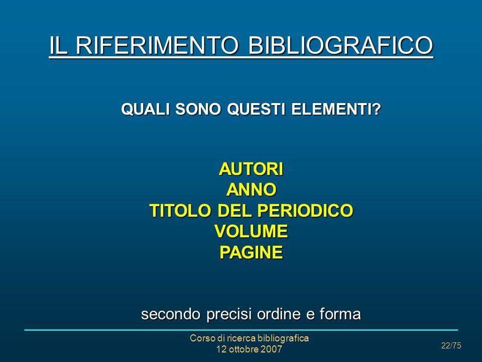 Corso di ricerca bibliografica 12 ottobre 2007 22/75 IL RIFERIMENTO BIBLIOGRAFICO QUALI SONO QUESTI ELEMENTI.