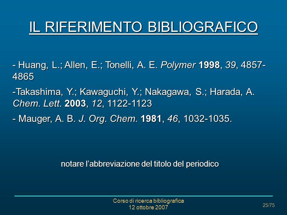 Corso di ricerca bibliografica 12 ottobre 2007 25/75 IL RIFERIMENTO BIBLIOGRAFICO - Huang, L.; Allen, E.; Tonelli, A.