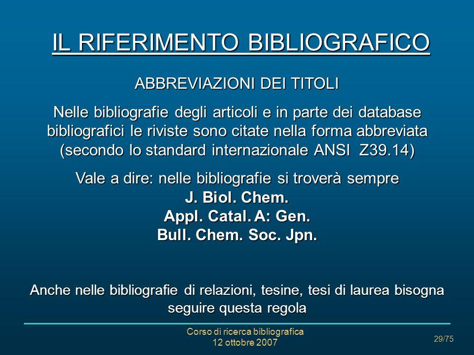 Corso di ricerca bibliografica 12 ottobre 2007 29/75 IL RIFERIMENTO BIBLIOGRAFICO ABBREVIAZIONI DEI TITOLI Nelle bibliografie degli articoli e in parte dei database bibliografici le riviste sono citate nella forma abbreviata (secondo lo standard internazionale ANSI Z39.14) Vale a dire: nelle bibliografie si troverà sempre J.
