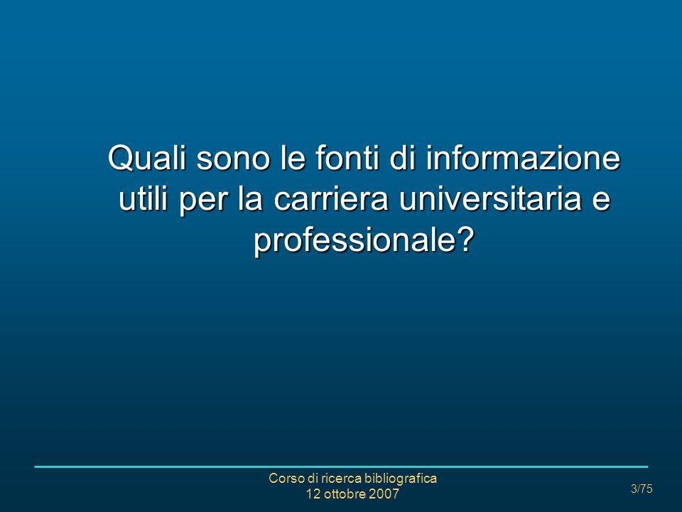 Corso di ricerca bibliografica 12 ottobre 2007 3/75 Quali sono le fonti di informazione utili per la carriera universitaria e professionale