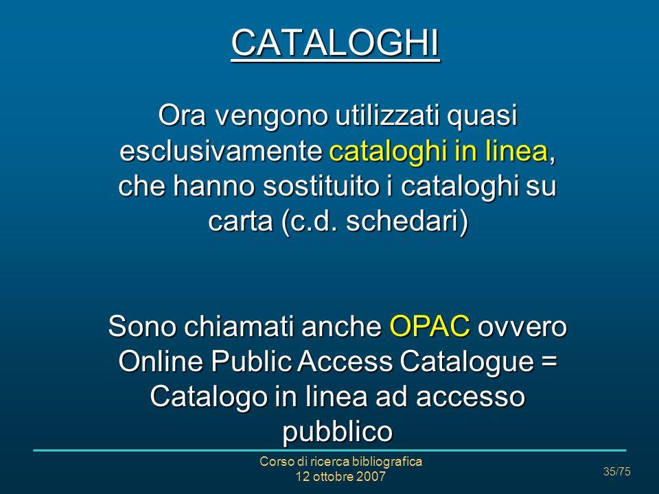 Corso di ricerca bibliografica 12 ottobre 2007 35/75 Ora vengono utilizzati quasi esclusivamente cataloghi in linea, che hanno sostituito i cataloghi su carta (c.d.