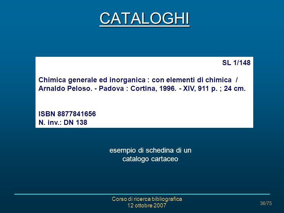 Corso di ricerca bibliografica 12 ottobre 2007 36/75 SL 1/148 Chimica generale ed inorganica : con elementi di chimica / Arnaldo Peloso.