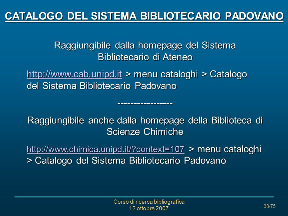 Corso di ricerca bibliografica 12 ottobre 2007 38/75 CATALOGO DEL SISTEMA BIBLIOTECARIO PADOVANO Raggiungibile dalla homepage del Sistema Bibliotecario di Ateneo http://www.cab.unipd.ithttp://www.cab.unipd.it > menu cataloghi > Catalogo del Sistema Bibliotecario Padovano http://www.cab.unipd.it----------------- Raggiungibile anche dalla homepage della Biblioteca di Scienze Chimiche http://www.chimica.unipd.it/ context=107 http://www.chimica.unipd.it/ context=107 > menu cataloghi > Catalogo del Sistema Bibliotecario Padovano http://www.chimica.unipd.it/ context=107