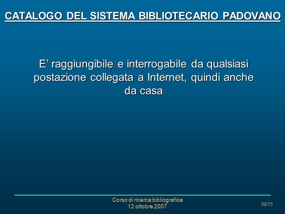 Corso di ricerca bibliografica 12 ottobre 2007 39/75 CATALOGO DEL SISTEMA BIBLIOTECARIO PADOVANO E raggiungibile e interrogabile da qualsiasi postazione collegata a Internet, quindi anche da casa