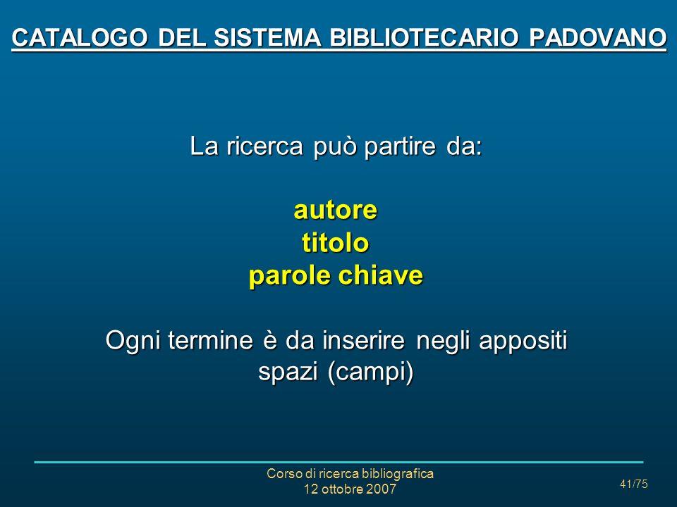 Corso di ricerca bibliografica 12 ottobre 2007 41/75 CATALOGO DEL SISTEMA BIBLIOTECARIO PADOVANO La ricerca può partire da: autoretitolo parole chiave Ogni termine è da inserire negli appositi spazi (campi)