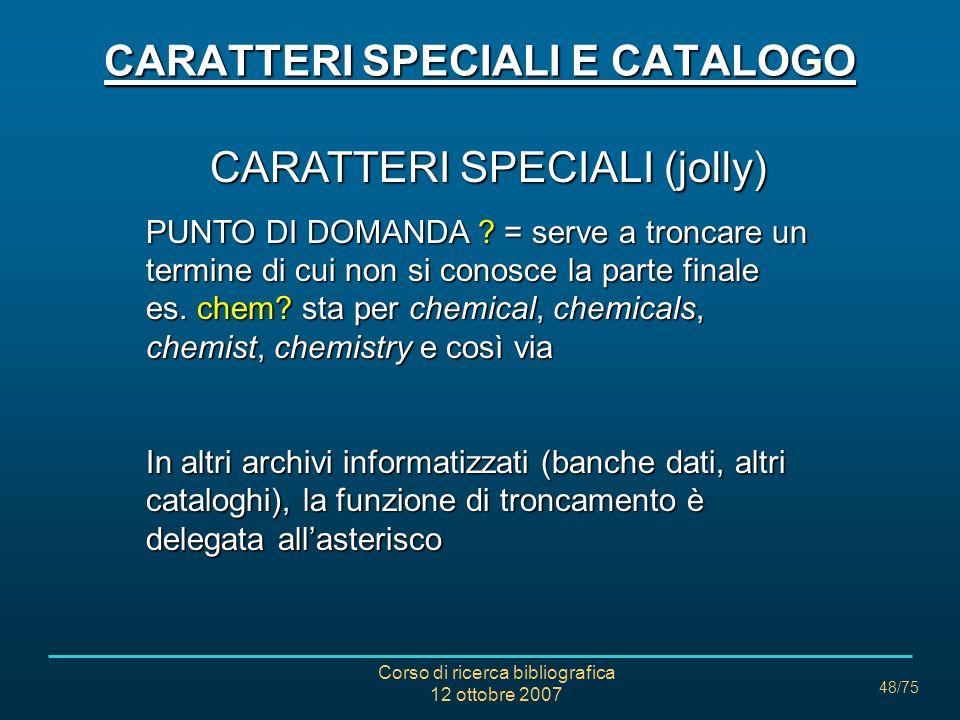 Corso di ricerca bibliografica 12 ottobre 2007 48/75 CARATTERI SPECIALI (jolly) PUNTO DI DOMANDA = serve a troncare un termine di cui non si conosce la parte finale es.