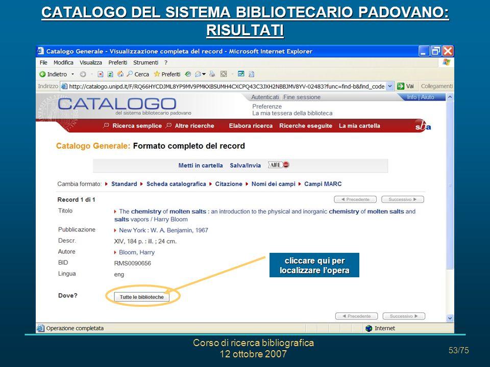 Corso di ricerca bibliografica 12 ottobre 2007 53/75 CATALOGO DEL SISTEMA BIBLIOTECARIO PADOVANO: RISULTATI cliccare qui per localizzare lopera