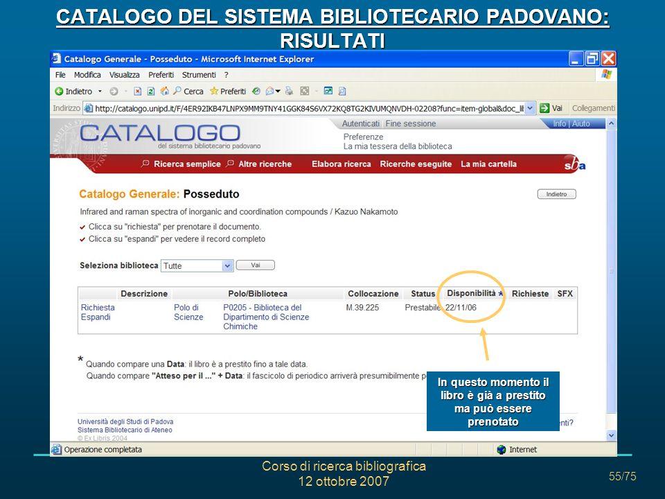Corso di ricerca bibliografica 12 ottobre 2007 55/75 CATALOGO DEL SISTEMA BIBLIOTECARIO PADOVANO: RISULTATI In questo momento il libro è già a prestito ma può essere prenotato