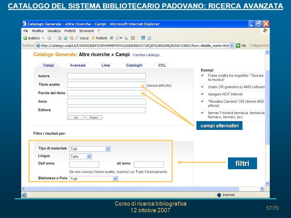 Corso di ricerca bibliografica 12 ottobre 2007 57/75 CATALOGO DEL SISTEMA BIBLIOTECARIO PADOVANO: RICERCA AVANZATA campi alternativi filtri