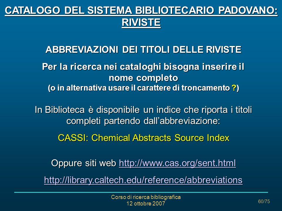 Corso di ricerca bibliografica 12 ottobre 2007 60/75 ABBREVIAZIONI DEI TITOLI DELLE RIVISTE Per la ricerca nei cataloghi bisogna inserire il nome completo (o in alternativa usare il carattere di troncamento ) In Biblioteca è disponibile un indice che riporta i titoli completi partendo dallabbreviazione: CASSI: Chemical Abstracts Source Index Oppure siti web http://www.cas.org/sent.html http://www.cas.org/sent.html http://library.caltech.edu/reference/abbreviations CATALOGO DEL SISTEMA BIBLIOTECARIO PADOVANO: RIVISTE