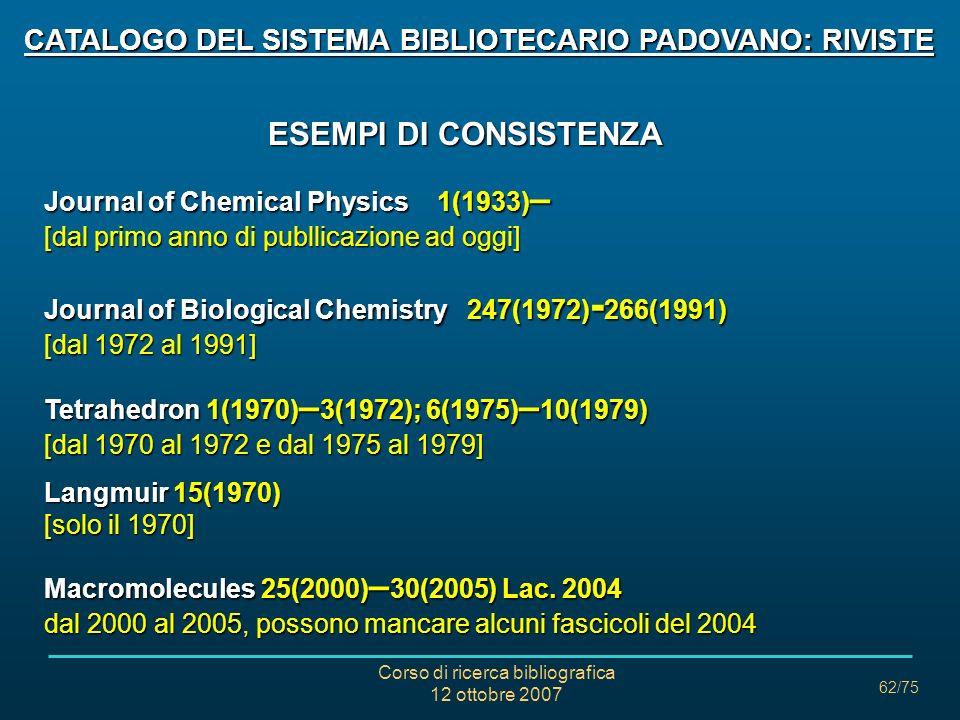 Corso di ricerca bibliografica 12 ottobre 2007 62/75 CATALOGO DEL SISTEMA BIBLIOTECARIO PADOVANO: RIVISTE ESEMPI DI CONSISTENZA ESEMPI DI CONSISTENZA Journal of Chemical Physics 1(1933) – [dal primo anno di publlicazione ad oggi] Journal of Biological Chemistry 247(1972) - 266(1991) [dal 1972 al 1991] Tetrahedron 1(1970) – 3(1972); 6(1975) – 10(1979) [dal 1970 al 1972 e dal 1975 al 1979] Langmuir 15(1970) [solo il 1970] Macromolecules 25(2000) – 30(2005) Lac.