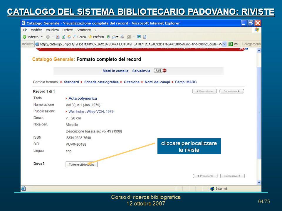 Corso di ricerca bibliografica 12 ottobre 2007 64/75 CATALOGO DEL SISTEMA BIBLIOTECARIO PADOVANO: RIVISTE cliccare per localizzare la rivista