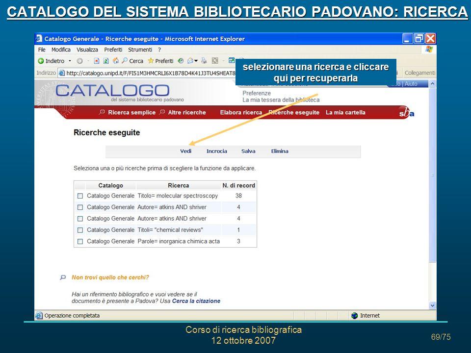 Corso di ricerca bibliografica 12 ottobre 2007 69/75 CATALOGO DEL SISTEMA BIBLIOTECARIO PADOVANO: RICERCA selezionare una ricerca e cliccare qui per recuperarla