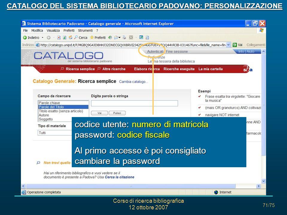 Corso di ricerca bibliografica 12 ottobre 2007 71/75 CATALOGO DEL SISTEMA BIBLIOTECARIO PADOVANO: PERSONALIZZAZIONE codice utente: numero di matricola password: codice fiscale Al primo accesso è poi consigliato cambiare la password