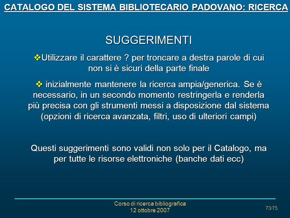 Corso di ricerca bibliografica 12 ottobre 2007 73/75 CATALOGO DEL SISTEMA BIBLIOTECARIO PADOVANO: RICERCA SUGGERIMENTI Utilizzare il carattere .