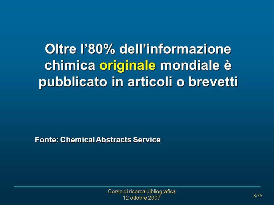 Corso di ricerca bibliografica 12 ottobre 2007 8/75 Oltre l80% dellinformazione chimica originale mondiale è pubblicato in articoli o brevetti Fonte: Chemical Abstracts Service