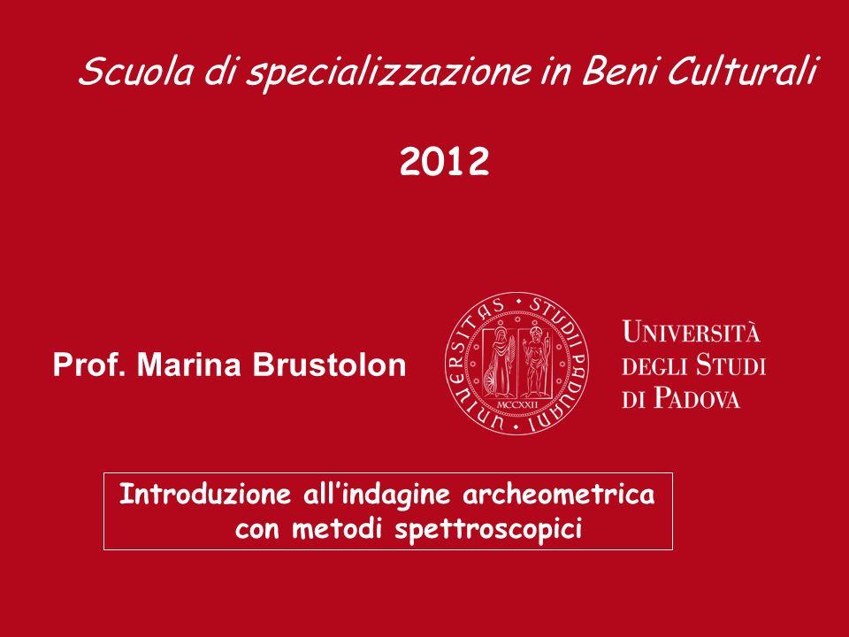 Prof. Marina Brustolon Introduzione allindagine archeometrica con metodi spettroscopici Scuola di specializzazione in Beni Culturali 2012