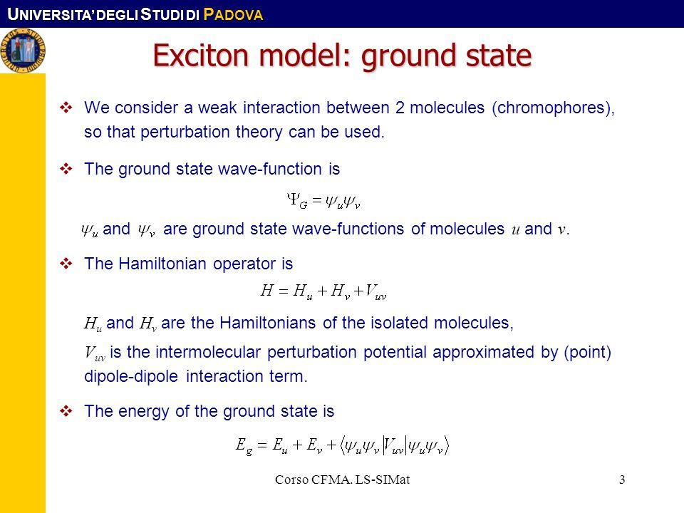 U NIVERSITA DEGLI S TUDI DI P ADOVA Corso CFMA. LS-SIMat3 Exciton model: ground state We consider a weak interaction between 2 molecules (chromophores