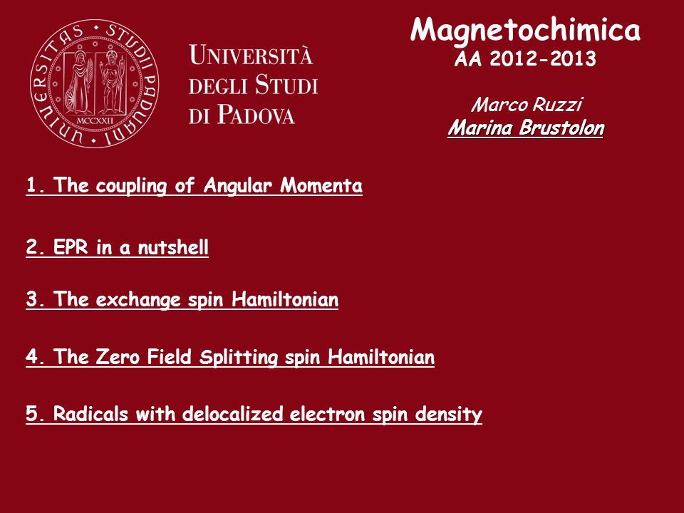 Magnetochimica AA 2012-2013 Marco Ruzzi Marina Brustolon 1. The coupling of Angular Momenta 2. EPR in a nutshell 3. The exchange spin Hamiltonian 4. T