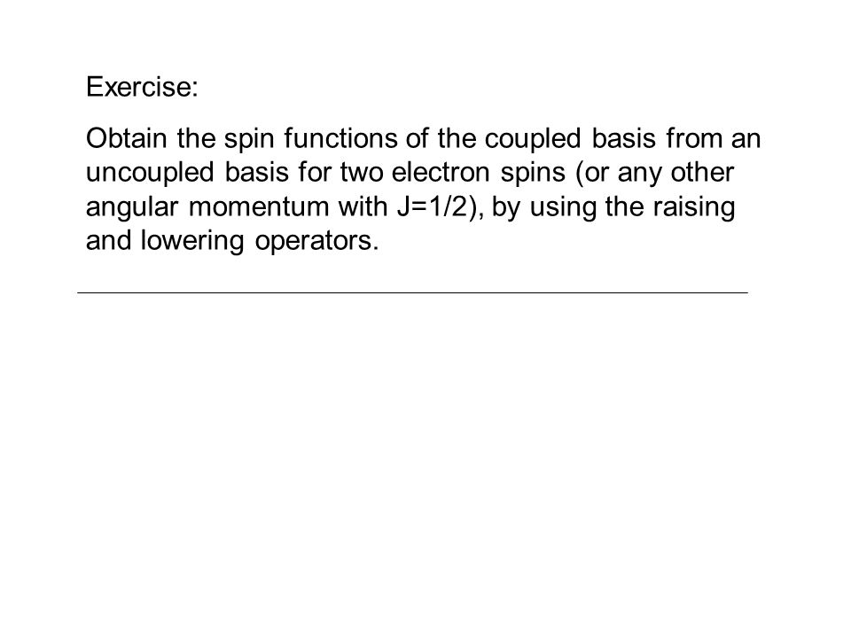Exercise: Obtain the spin functions of the coupled basis from an uncoupled basis for two electron spins (or any other angular momentum with J=1/2), by
