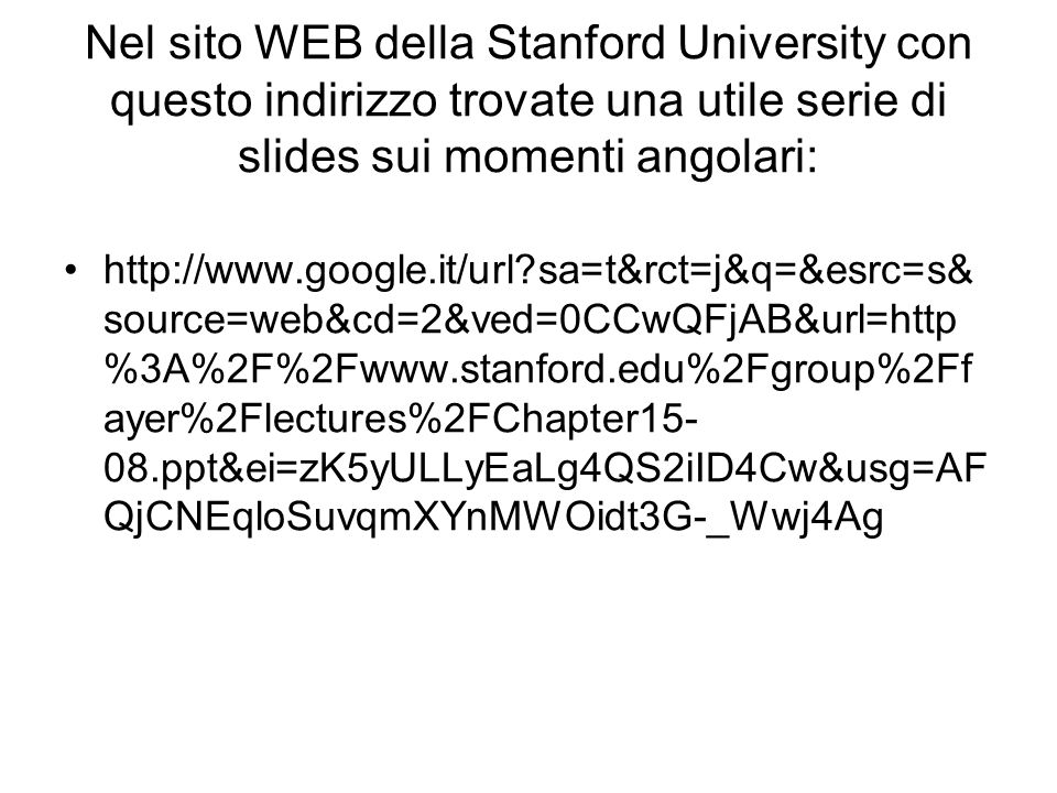 Nel sito WEB della Stanford University con questo indirizzo trovate una utile serie di slides sui momenti angolari: http://www.google.it/url?sa=t&rct=j&q=&esrc=s& source=web&cd=2&ved=0CCwQFjAB&url=http %3A%2F%2Fwww.stanford.edu%2Fgroup%2Ff ayer%2Flectures%2FChapter15- 08.ppt&ei=zK5yULLyEaLg4QS2iID4Cw&usg=AF QjCNEqloSuvqmXYnMWOidt3G-_Wwj4Ag