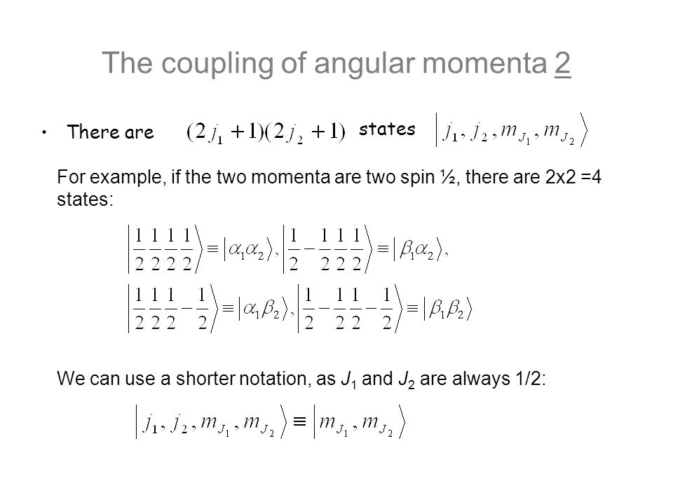 There are The coupling of angular momenta 2 states For example, if the two momenta are two spin ½, there are 2x2 =4 states: We can use a shorter notat