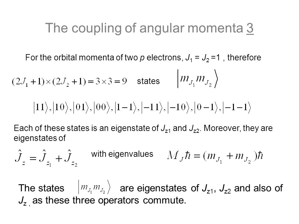 The coupling of angular momenta 3 For the orbital momenta of two p electrons, J 1 = J 2 =1, therefore states The states are eigenstates of J z1, J z2