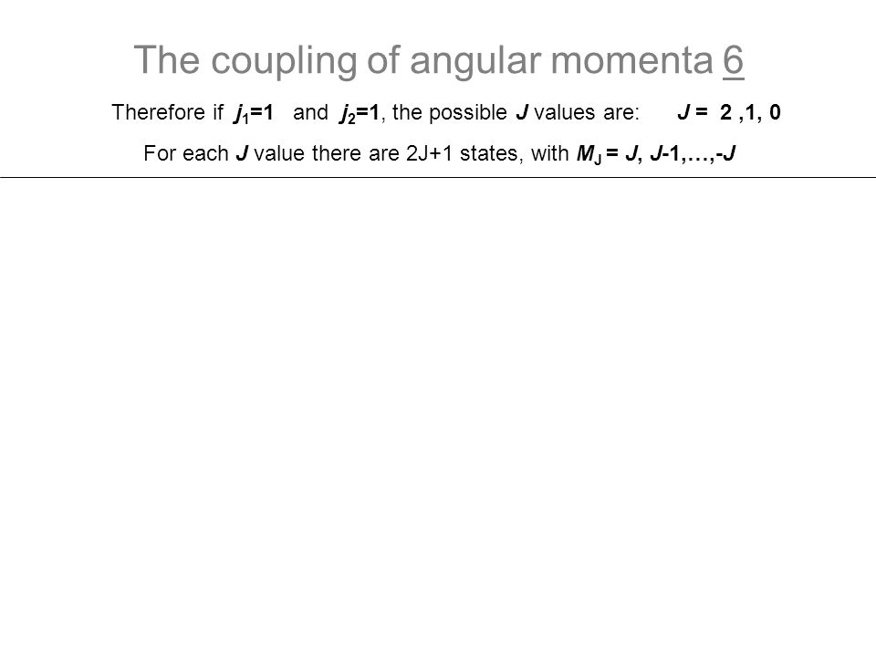 The coupling of angular momenta 7 0 0 0 1 1 M=m1+m2M=m1+m2 State J = 2,1, 0 For J = 1 there are 3 states, with M J = 1, 0, -1 For J = 1 we have three functions:: The other linear combination is this coupled function.