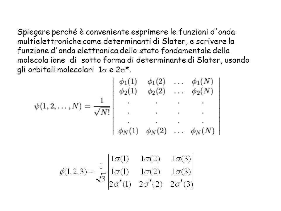 Spiegare perché è conveniente esprimere le funzioni d'onda multielettroniche come determinanti di Slater, e scrivere la funzione d'onda elettronica de