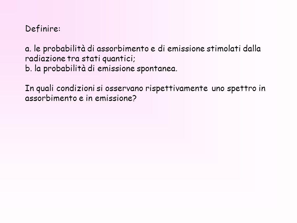 Definire: a. le probabilità di assorbimento e di emissione stimolati dalla radiazione tra stati quantici; b. la probabilità di emissione spontanea. In