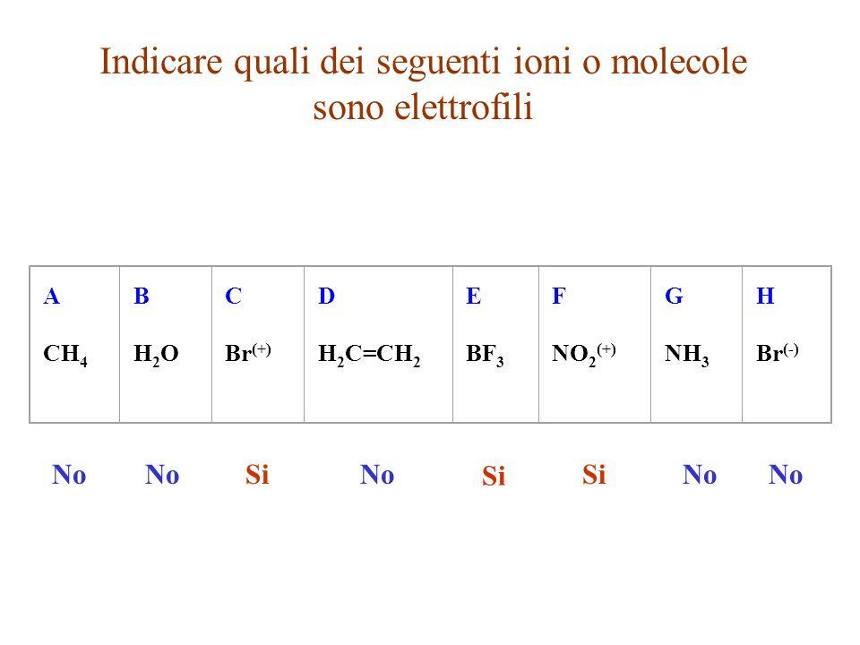 Indicare quali dei seguenti ioni o molecole sono elettrofili A CH 4 BH2OBH2O C Br (+) D H 2 C=CH 2 E BF 3 F NO 2 (+) G NH 3 H Br (-) No Si