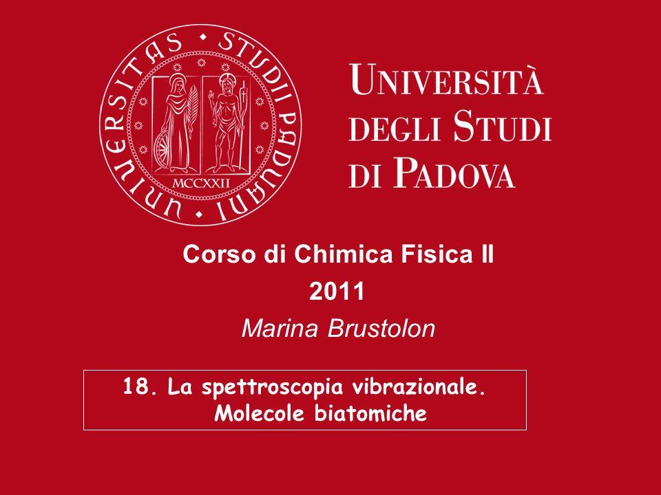 Corso di Chimica Fisica II 2011 Marina Brustolon 18. La spettroscopia vibrazionale. Molecole biatomiche