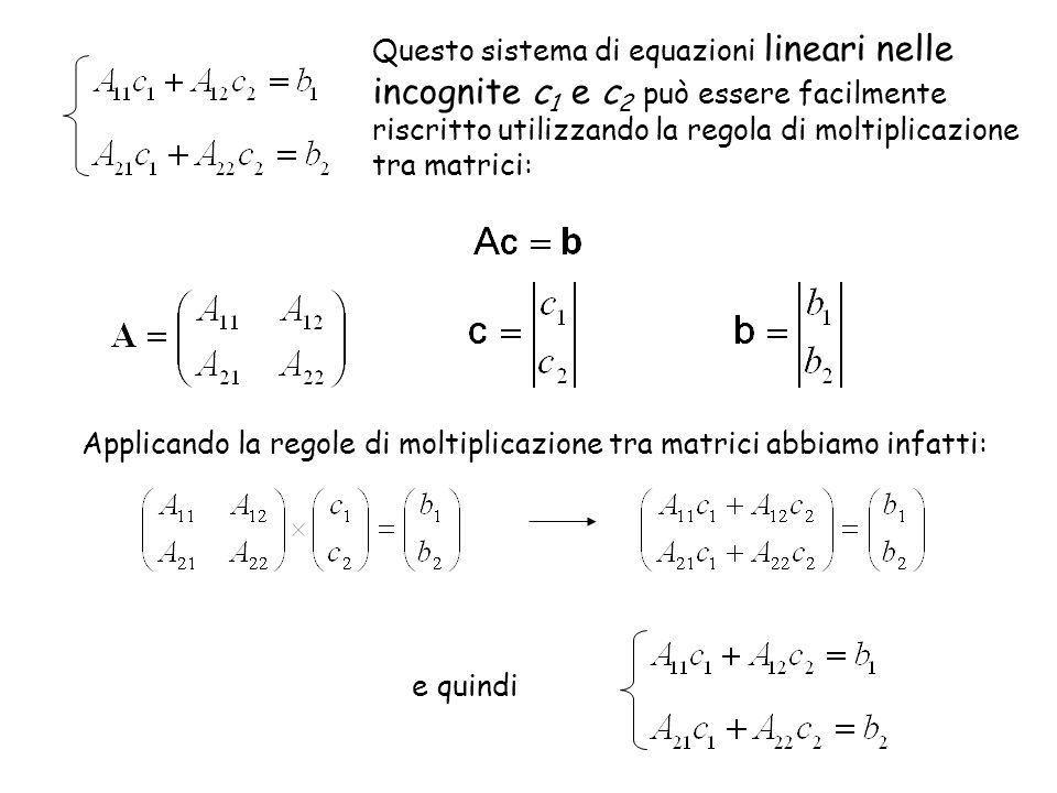 Applicando la regole di moltiplicazione tra matrici abbiamo infatti: Questo sistema di equazioni lineari nelle incognite c 1 e c 2 può essere facilmen
