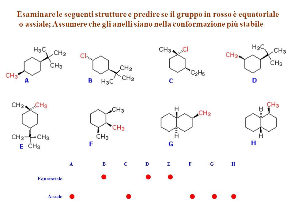 Esaminare le seguenti strutture e predire se il gruppo in rosso è equatoriale o assiale; Assumere che gli anelli siano nella conformazione più stabile A B C D E F G H Equatoriale Assiale