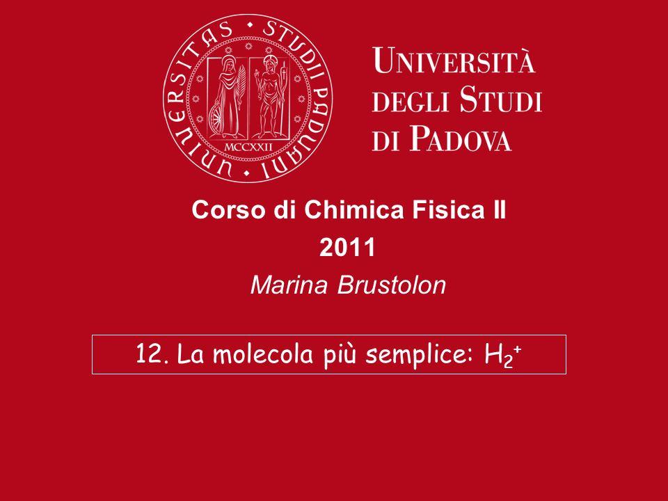 Corso di Chimica Fisica II 2011 Marina Brustolon 12. La molecola più semplice: H 2 +