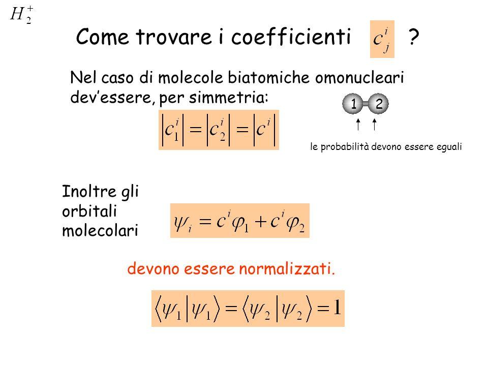 Come trovare i coefficienti ? Nel caso di molecole biatomiche omonucleari devessere, per simmetria: Inoltre gli orbitali molecolari devono essere norm