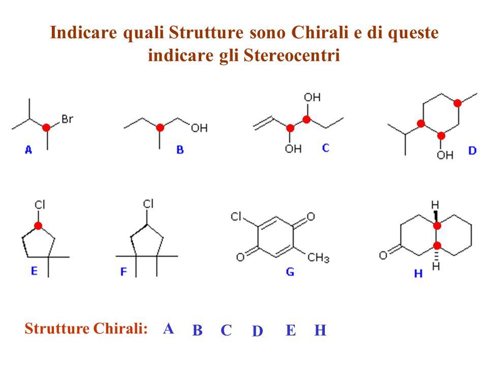 Indicare quali Strutture sono Chirali e di queste indicare gli Stereocentri Strutture Chirali:A BC D EH