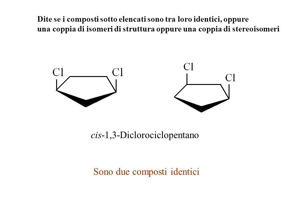 Dite se i composti sotto elencati sono tra loro identici, oppure una coppia di isomeri di struttura oppure una coppia di stereoisomeri cis-1,3-Dicloro