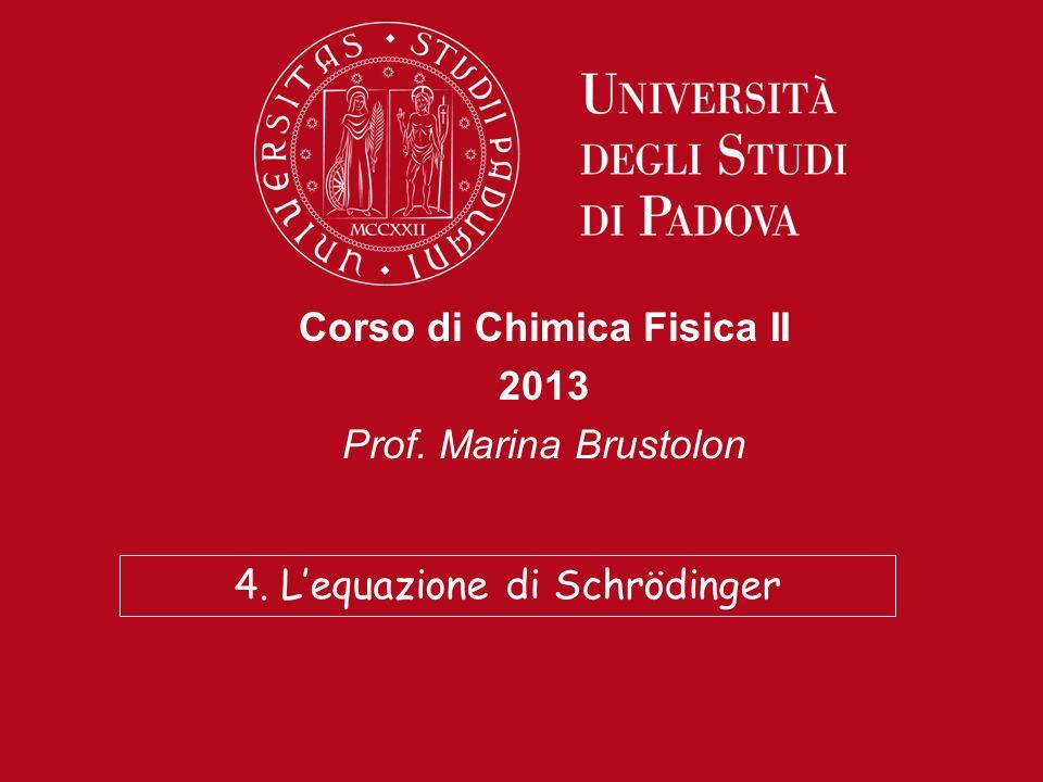 Corso di Chimica Fisica II 2013 Prof. Marina Brustolon 4. Lequazione di Schrödinger