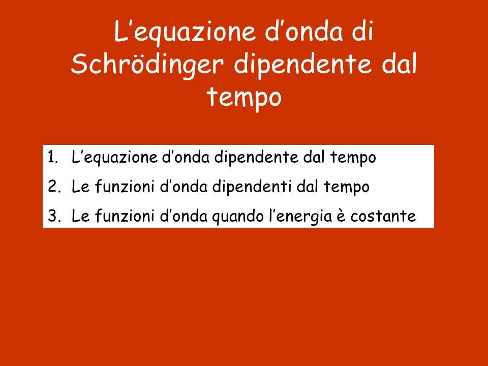 Lequazione donda di Schrödinger dipendente dal tempo 1.Lequazione donda dipendente dal tempo 2.Le funzioni donda dipendenti dal tempo 3.Le funzioni do
