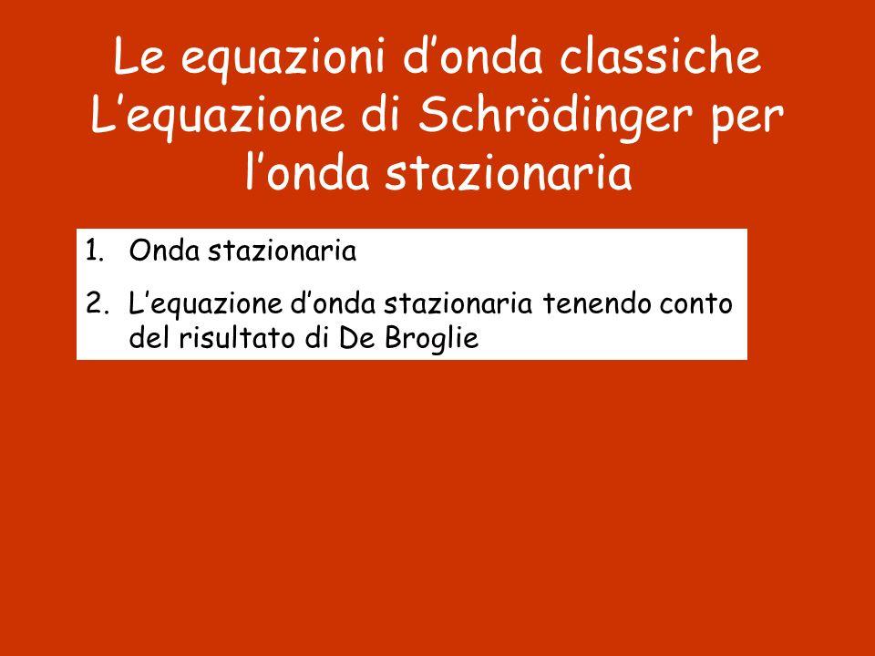 Le equazioni donda classiche Lequazione di Schrödinger per londa stazionaria 1.Onda stazionaria 2.Lequazione donda stazionaria tenendo conto del risul
