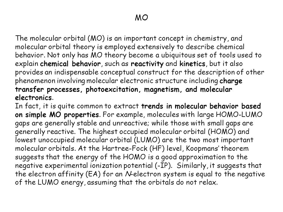 MO The molecular orbital (MO) is an important concept in chemistry, and molecular orbital theory is employed extensively to describe chemical behavior.
