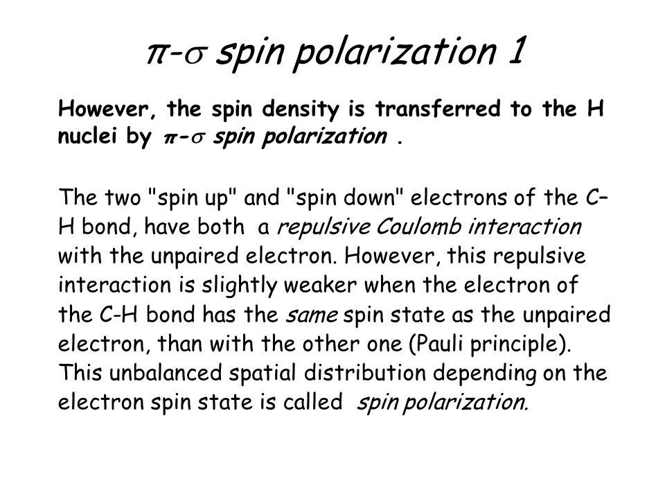 π- spin polarization 1 However, the spin density is transferred to the H nuclei by π- spin polarization. The two