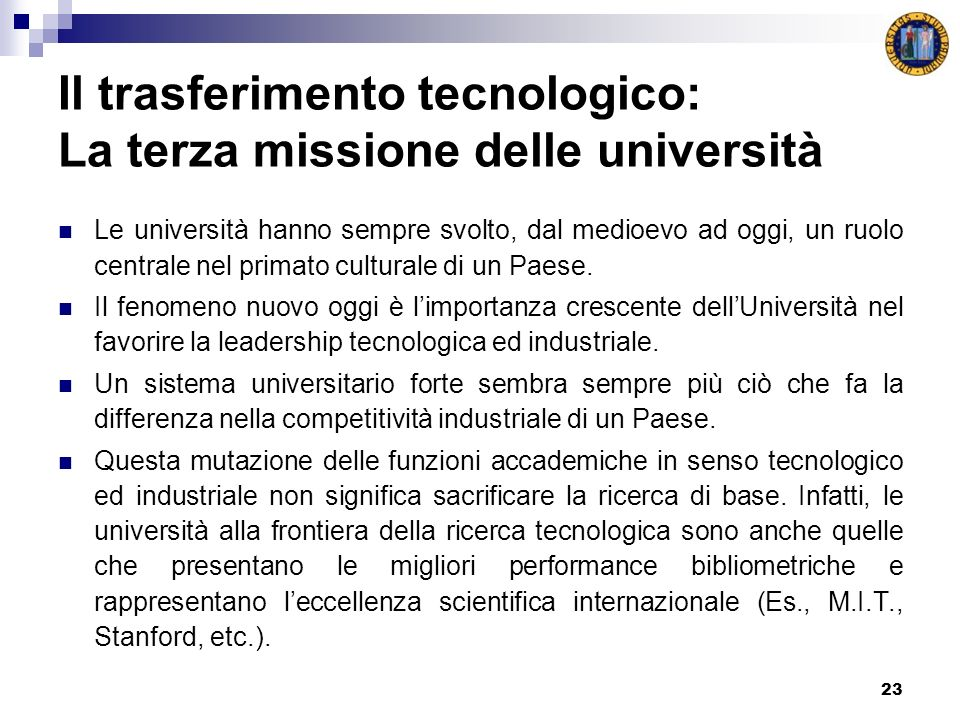 23 Il trasferimento tecnologico: La terza missione delle università Le università hanno sempre svolto, dal medioevo ad oggi, un ruolo centrale nel primato culturale di un Paese.