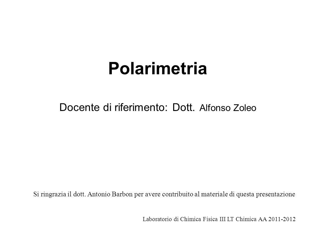 Polarimetria Docente di riferimento: Dott. Alfonso Zoleo Laboratorio di Chimica Fisica III LT Chimica AA 2011-2012 Si ringrazia il dott. Antonio Barbo