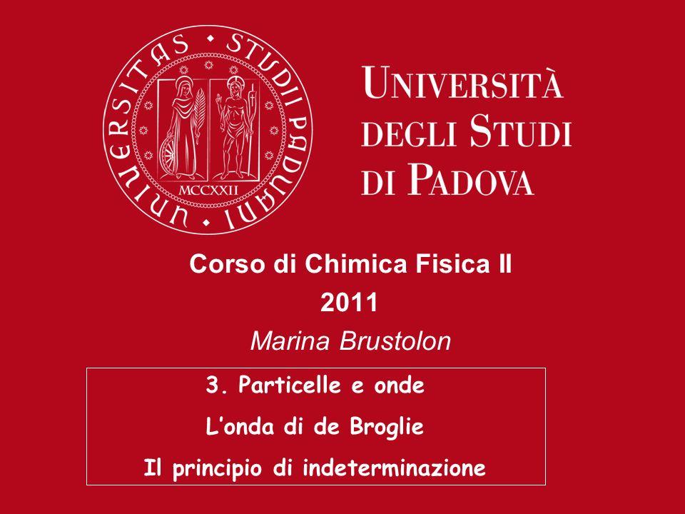 Corso di Chimica Fisica II 2011 Marina Brustolon 3. Particelle e onde Londa di de Broglie Il principio di indeterminazione