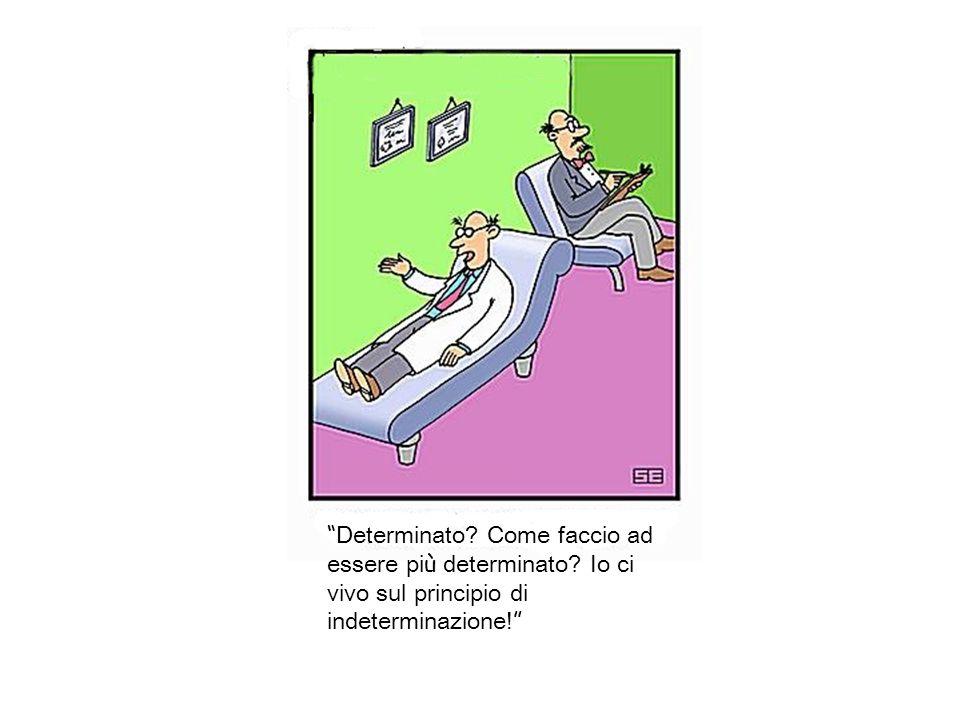 Determinato? Come faccio ad essere pi ù determinato? Io ci vivo sul principio di indeterminazione!