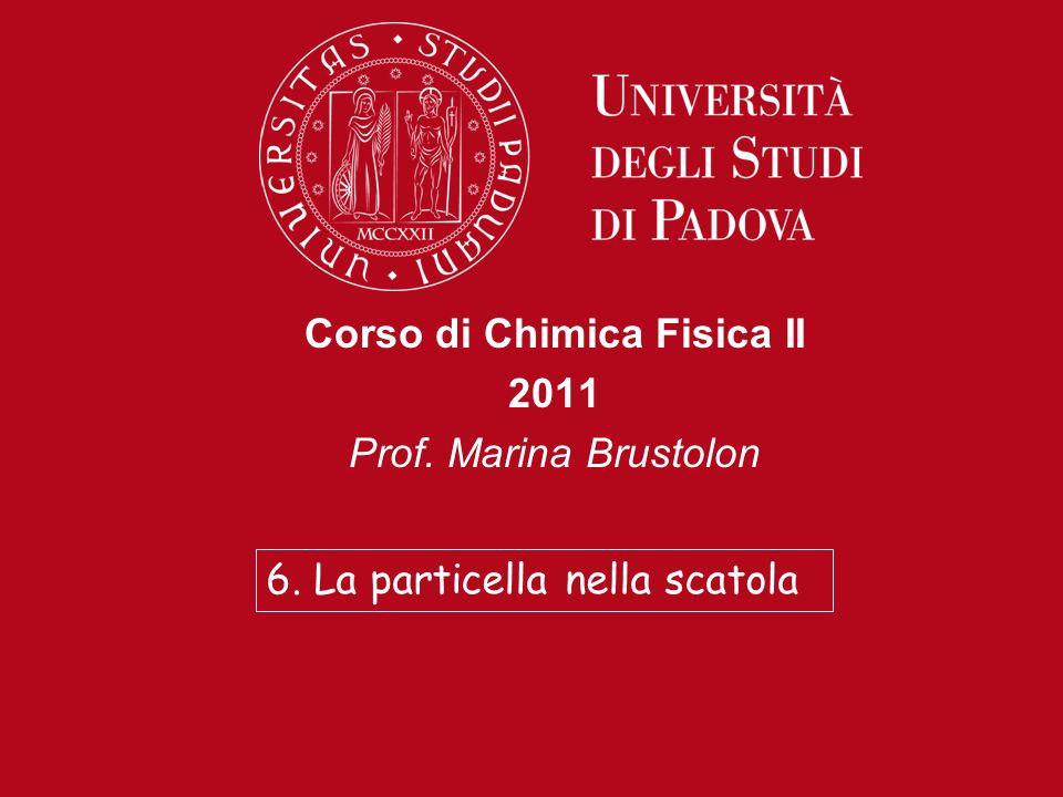 Corso di Chimica Fisica II 2011 Prof. Marina Brustolon 6. La particella nella scatola