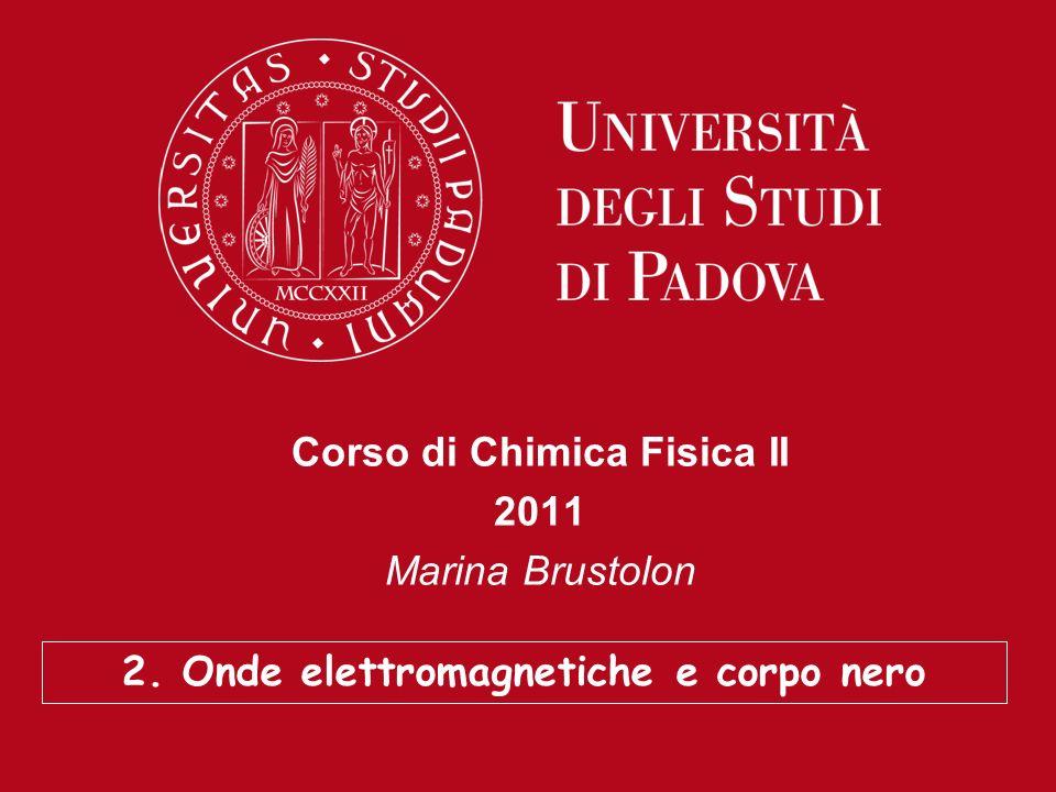 Corso di Chimica Fisica II 2011 Marina Brustolon 2. Onde elettromagnetiche e corpo nero